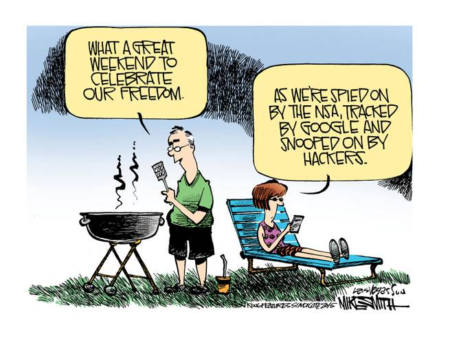 Husband at 4th of July barbecue:  What a great day to celebrate our freedom.  Wife:  Yes, as we are spied on by the NSA, tracked by Google, and snooped on by hackers.