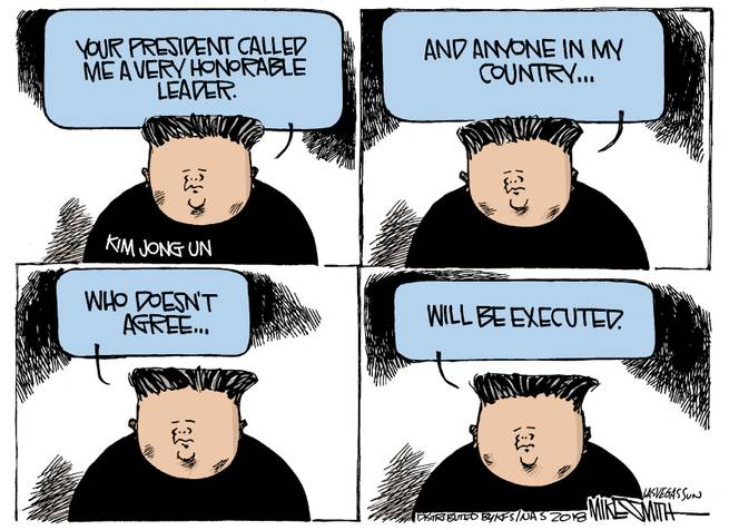 Kim Jong-Un speaks:  Your President called me a very honorable leader and anyone in my country who doesn't agree will be executed.