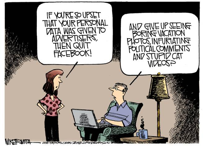 Woman:  If you're so upset that your personal data was given to advertisers, then quit Facebook!  Man:  And give up seeing boring vacation videos, infuriating political comments, and stupid cat videos?
